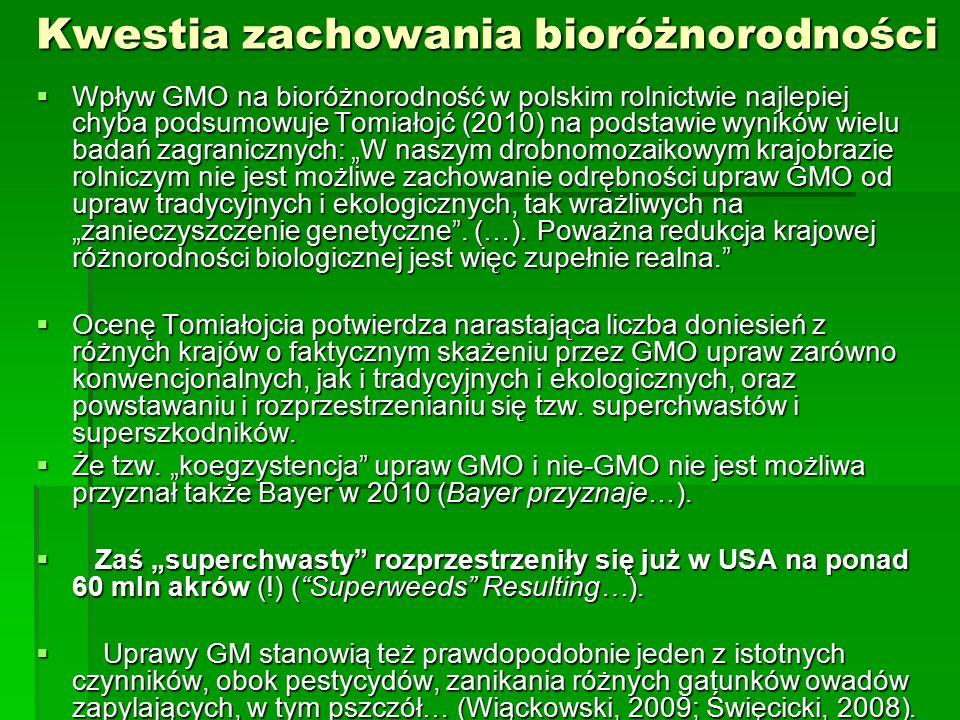 """Kwestia zachowania bioróżnorodności  Wpływ GMO na bioróżnorodność w polskim rolnictwie najlepiej chyba podsumowuje Tomiałojć (2010) na podstawie wyników wielu badań zagranicznych: """"W naszym drobnomozaikowym krajobrazie rolniczym nie jest możliwe zachowanie odrębności upraw GMO od upraw tradycyjnych i ekologicznych, tak wrażliwych na """"zanieczyszczenie genetyczne ."""