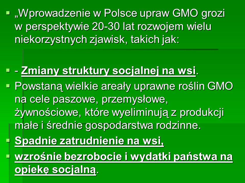 """ """"Wprowadzenie w Polsce upraw GMO grozi w perspektywie 20-30 lat rozwojem wielu niekorzystnych zjawisk, takich jak:  - Zmiany struktury socjalnej na wsi."""