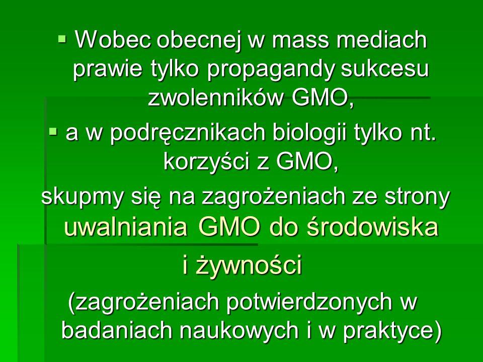  Wobec obecnej w mass mediach prawie tylko propagandy sukcesu zwolenników GMO,  a w podręcznikach biologii tylko nt.