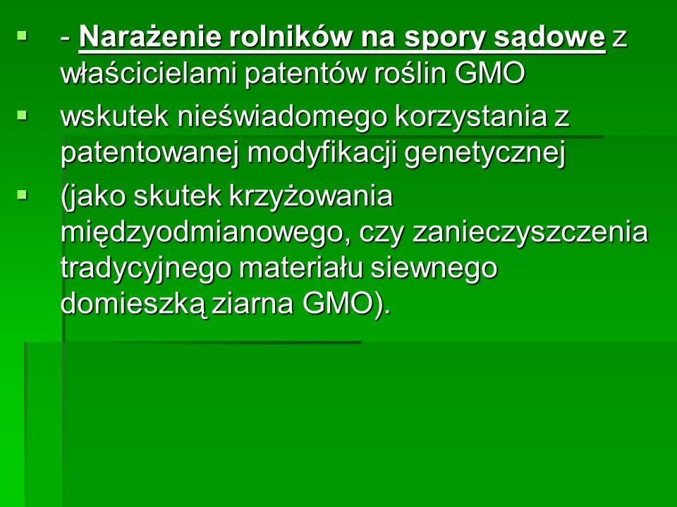  - Narażenie rolników na spory sądowe z właścicielami patentów roślin GMO  wskutek nieświadomego korzystania z patentowanej modyfikacji genetycznej  (jako skutek krzyżowania międzyodmianowego, czy zanieczyszczenia tradycyjnego materiału siewnego domieszką ziarna GMO).