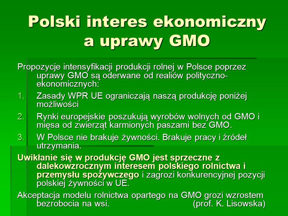 Polski interes ekonomiczny a uprawy GMO Propozycje intensyfikacji produkcji rolnej w Polsce poprzez uprawy GMO są oderwane od realiów polityczno- ekonomicznych: 1.Zasady WPR UE ograniczają naszą produkcję poniżej możliwości 2.Rynki europejskie poszukują wyrobów wolnych od GMO i mięsa od zwierząt karmionych paszami bez GMO.