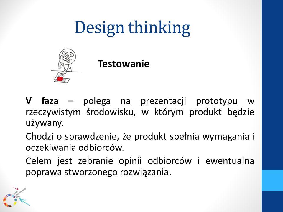 Design thinking Testowanie V faza – polega na prezentacji prototypu w rzeczywistym środowisku, w którym produkt będzie używany.