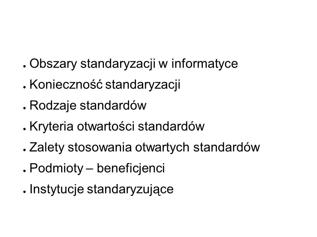 ● Obszary standaryzacji w informatyce ● Konieczność standaryzacji ● Rodzaje standardów ● Kryteria otwartości standardów ● Zalety stosowania otwartych standardów ● Podmioty – beneficjenci ● Instytucje standaryzujące