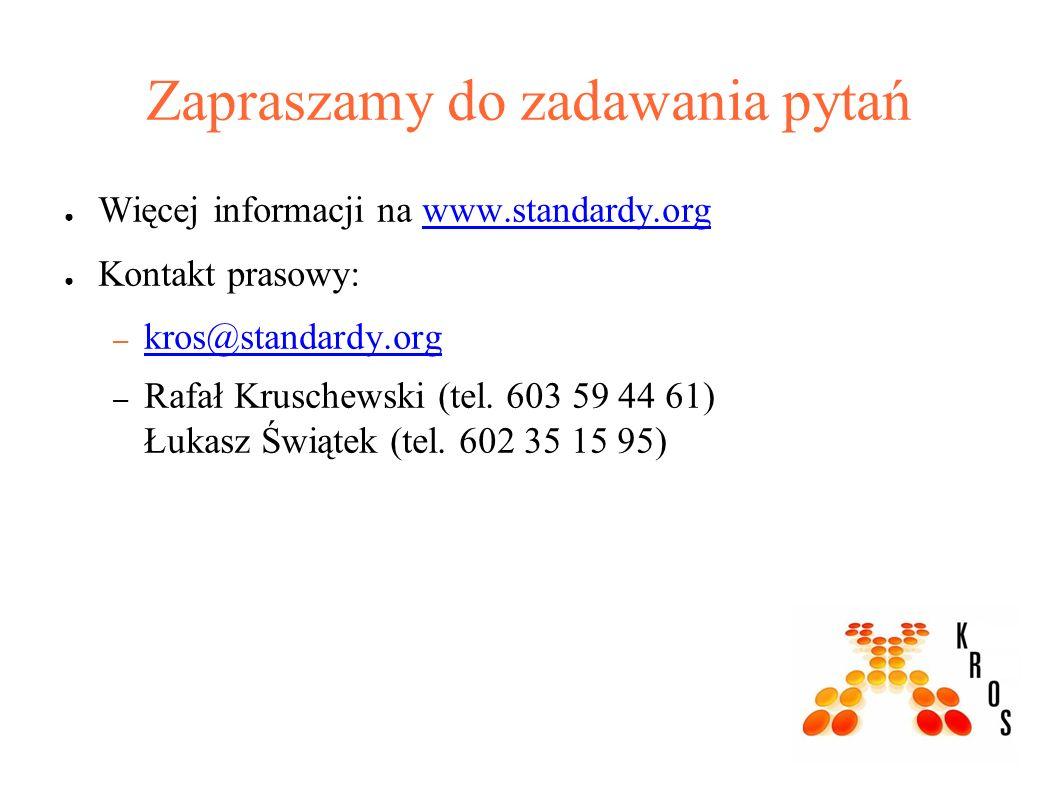 Zapraszamy do zadawania pytań ● Więcej informacji na www.standardy.orgwww.standardy.org ● Kontakt prasowy: – kros@standardy.org kros@standardy.org – Rafał Kruschewski (tel.