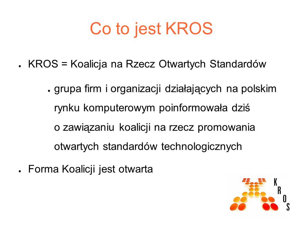 Co to jest KROS ● KROS = Koalicja na Rzecz Otwartych Standardów ● grupa firm i organizacji działających na polskim rynku komputerowym poinformowała dziś o zawiązaniu koalicji na rzecz promowania otwartych standardów technologicznych ● Forma Koalicji jest otwarta