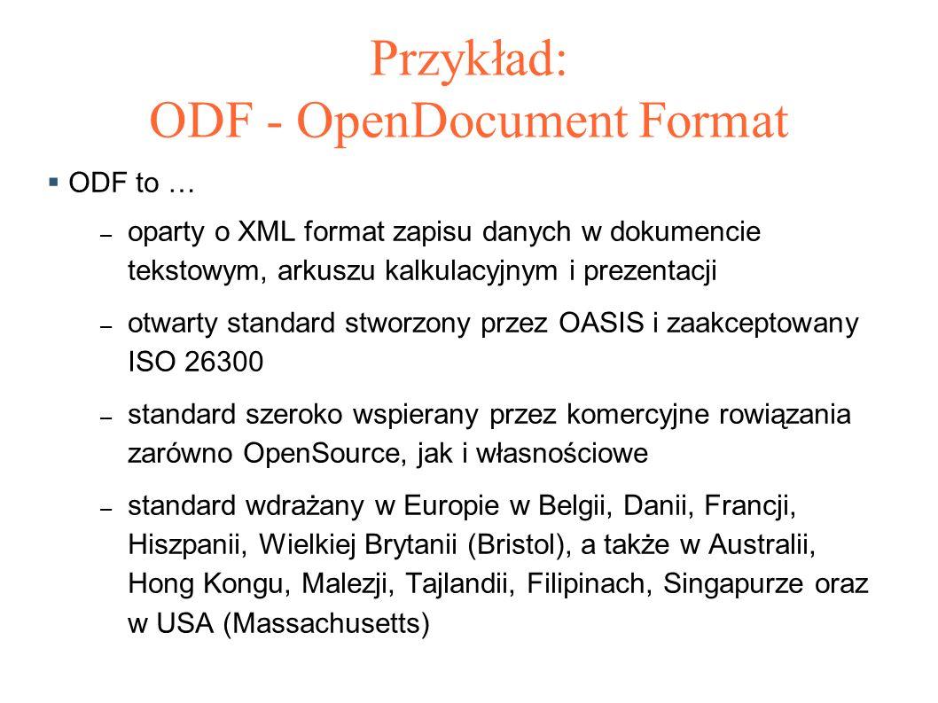 Przykład: ODF - OpenDocument Format  ODF to … – oparty o XML format zapisu danych w dokumencie tekstowym, arkuszu kalkulacyjnym i prezentacji – otwarty standard stworzony przez OASIS i zaakceptowany ISO 26300 – standard szeroko wspierany przez komercyjne rowiązania zarówno OpenSource, jak i własnościowe – standard wdrażany w Europie w Belgii, Danii, Francji, Hiszpanii, Wielkiej Brytanii (Bristol), a także w Australii, Hong Kongu, Malezji, Tajlandii, Filipinach, Singapurze oraz w USA (Massachusetts)