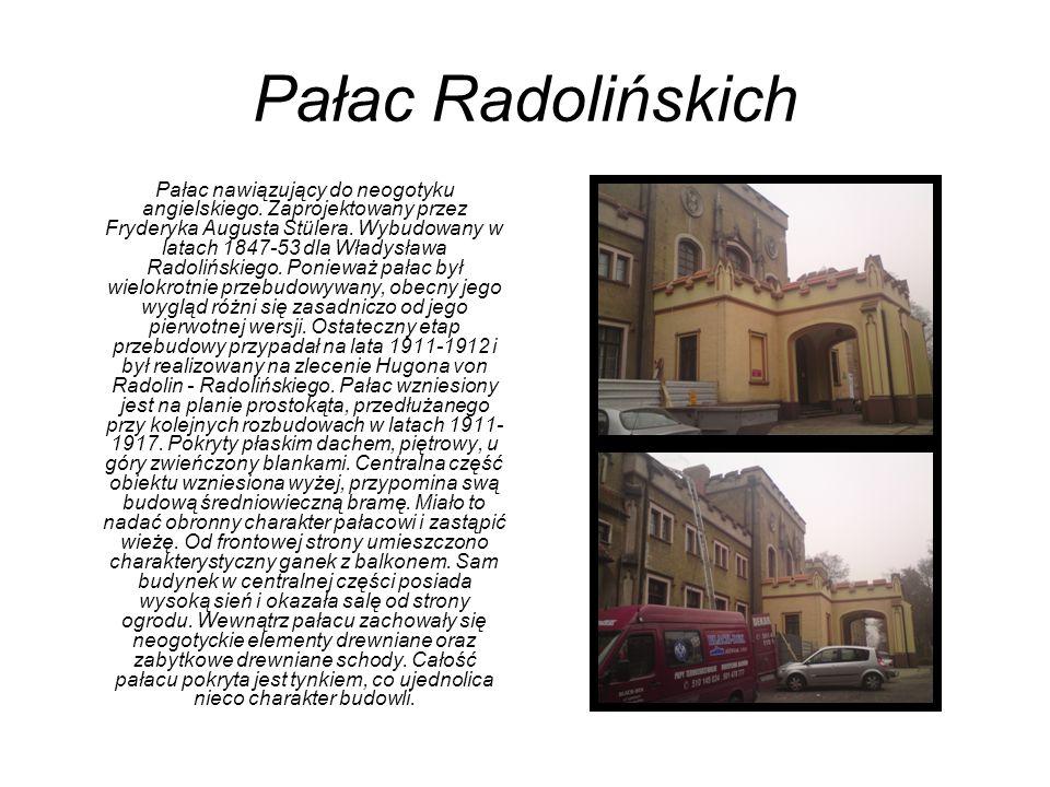 Pałac Radolińskich Pałac nawiązujący do neogotyku angielskiego. Zaprojektowany przez Fryderyka Augusta Stülera. Wybudowany w latach 1847-53 dla Władys