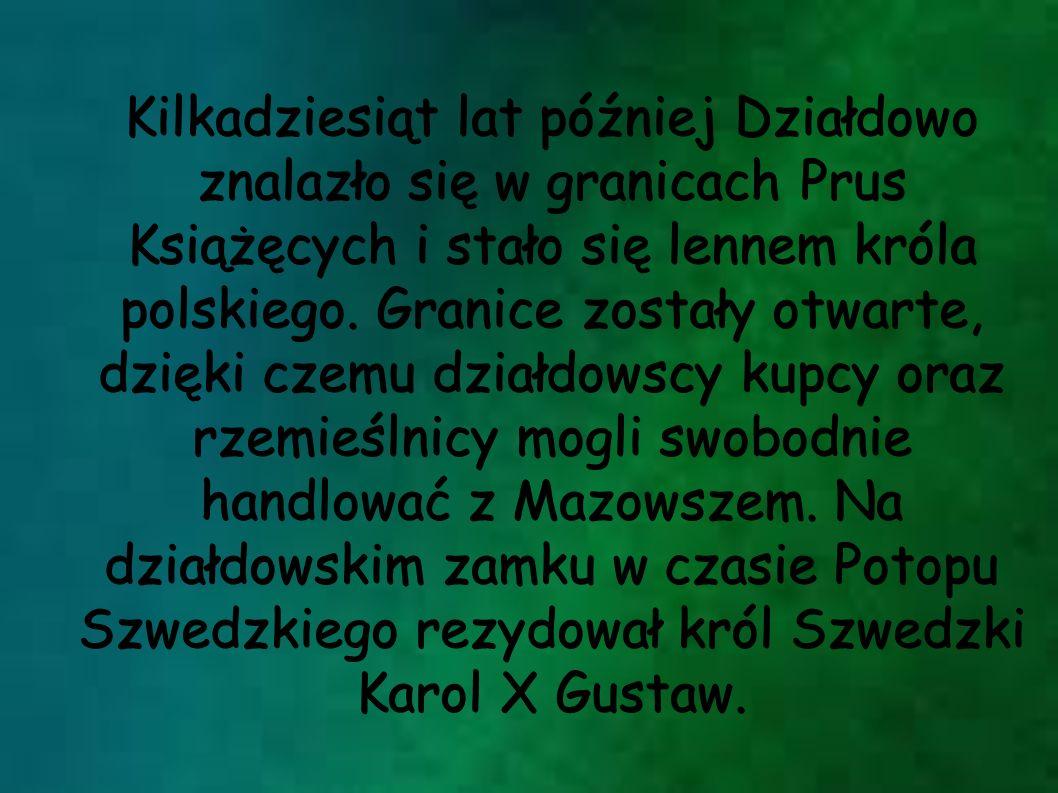 Kilkadziesiąt lat później Działdowo znalazło się w granicach Prus Książęcych i stało się lennem króla polskiego. Granice zostały otwarte, dzięki czemu