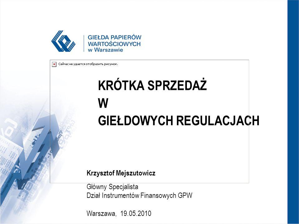 KRÓTKA SPRZEDAŻ W GIEŁDOWYCH REGULACJACH Krzysztof Mejszutowicz Główny Specjalista Dział Instrumentów Finansowych GPW Warszawa, 19.05.2010