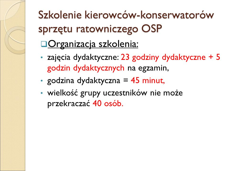 Szkolenie kierowców-konserwatorów sprzętu ratowniczego OSP  Organizacja szkolenia: zajęcia dydaktyczne: 23 godziny dydaktyczne + 5 godzin dydaktycznych na egzamin, godzina dydaktyczna = 45 minut, wielkość grupy uczestników nie może przekraczać 40 osób.