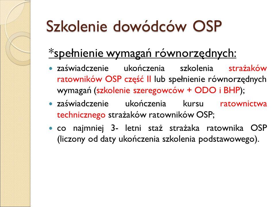 Szkolenie dowódców OSP *spełnienie wymagań równorzędnych: zaświadczenie ukończenia szkolenia strażaków ratowników OSP część II lub spełnienie równorzędnych wymagań (szkolenie szeregowców + ODO i BHP); zaświadczenie ukończenia kursu ratownictwa technicznego strażaków ratowników OSP; co najmniej 3- letni staż strażaka ratownika OSP (liczony od daty ukończenia szkolenia podstawowego).