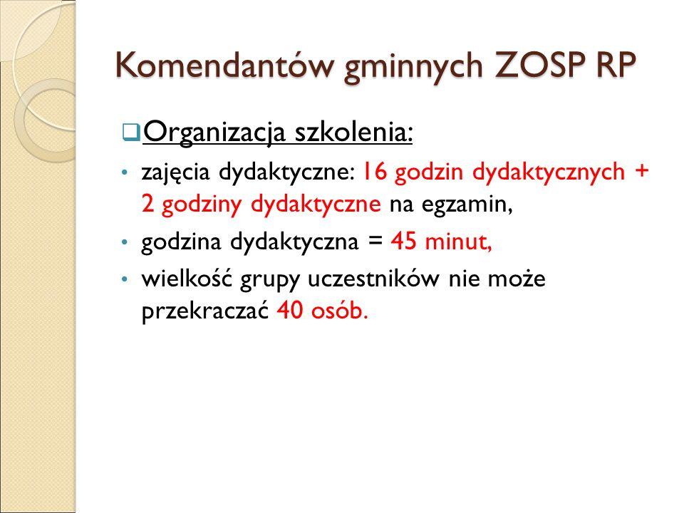 Komendantów gminnych ZOSP RP  Organizacja szkolenia: zajęcia dydaktyczne: 16 godzin dydaktycznych + 2 godziny dydaktyczne na egzamin, godzina dydaktyczna = 45 minut, wielkość grupy uczestników nie może przekraczać 40 osób.