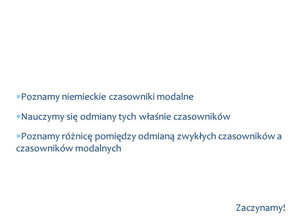  Poznamy niemieckie czasowniki modalne  Nauczymy się odmiany tych właśnie czasowników  Poznamy różnicę pomiędzy odmianą zwykłych czasowników a czasowników modalnych Zaczynamy.