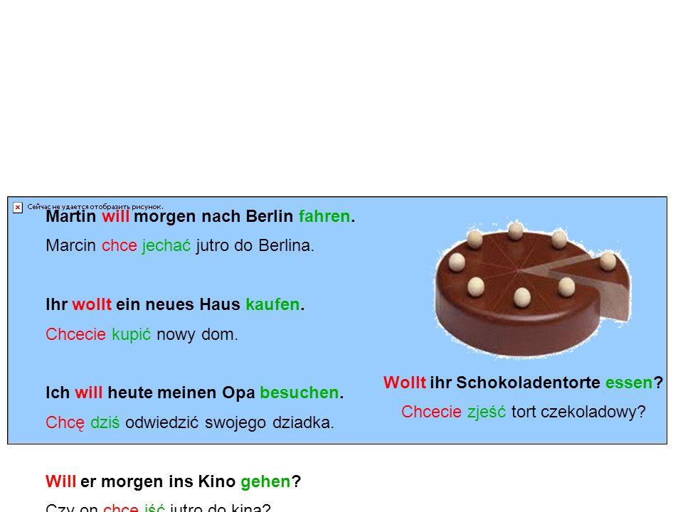 wollen – Beispiele chcieć - przykłady Martin will morgen nach Berlin fahren. Marcin chce jechać jutro do Berlina. Ihr wollt ein neues Haus kaufen. Chc