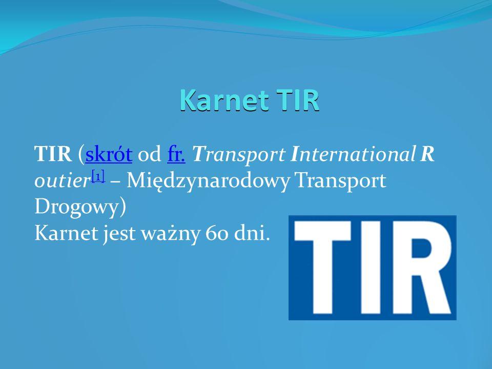 Karnet TIR TIR (skrót od fr. Transport International R outier [1] – Międzynarodowy Transport Drogowy)skrótfr. [1] Karnet jest ważny 60 dni.