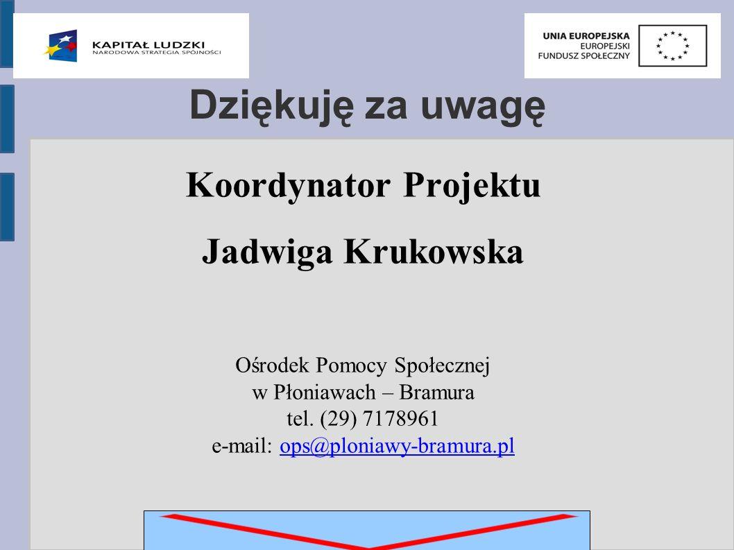 Dziękuję za uwagę Koordynator Projektu Jadwiga Krukowska Ośrodek Pomocy Społecznej w Płoniawach – Bramura tel.