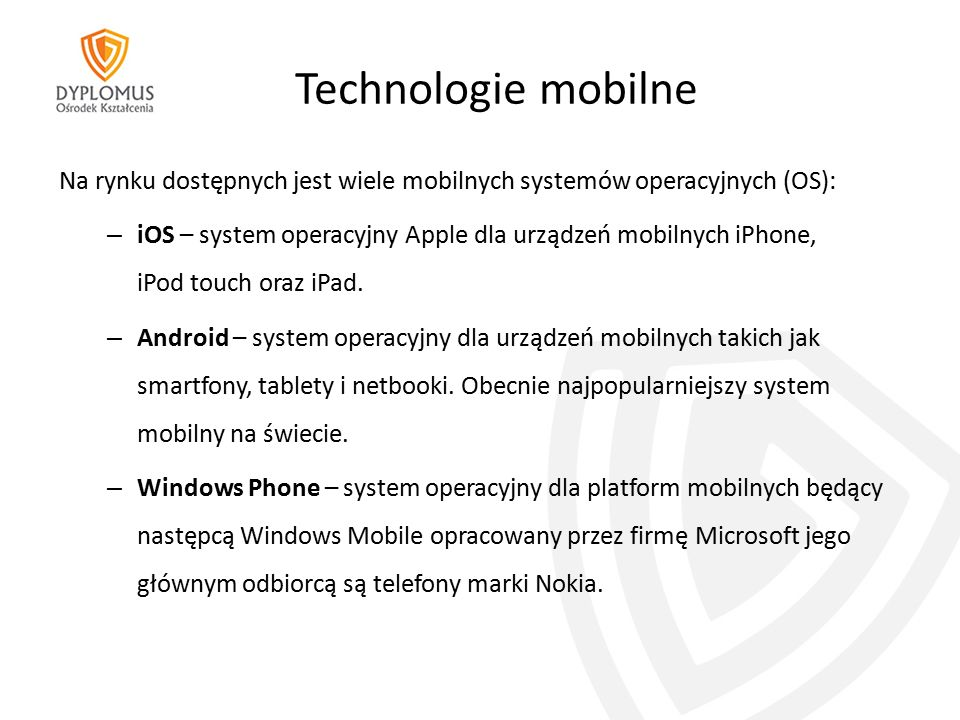 Technologie mobilne Na rynku dostępnych jest wiele mobilnych systemów operacyjnych (OS): – iOS – system operacyjny Apple dla urządzeń mobilnych iPhone, iPod touch oraz iPad.