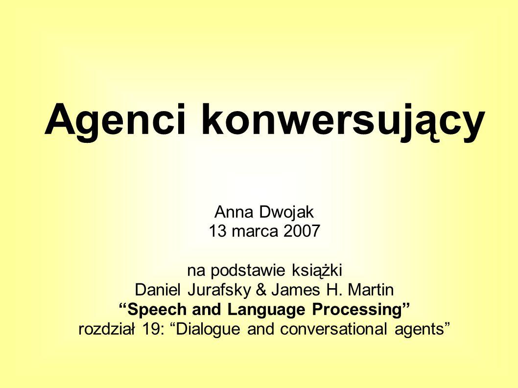 Agenci konwersujący Anna Dwojak 13 marca 2007 na podstawie książki Daniel Jurafsky & James H.