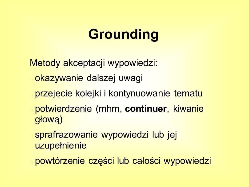 Metody akceptacji wypowiedzi: okazywanie dalszej uwagi przejęcie kolejki i kontynuowanie tematu potwierdzenie (mhm, continuer, kiwanie głową) sprafrazowanie wypowiedzi lub jej uzupełnienie powtórzenie części lub całości wypowiedzi Grounding