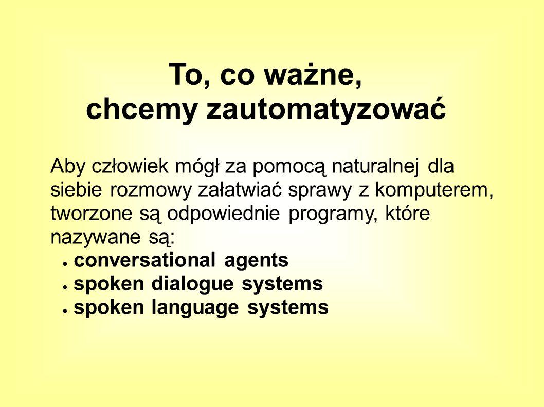 Aby człowiek mógł za pomocą naturalnej dla siebie rozmowy załatwiać sprawy z komputerem, tworzone są odpowiednie programy, które nazywane są: ● conversational agents ● spoken dialogue systems ● spoken language systems To, co ważne, chcemy zautomatyzować