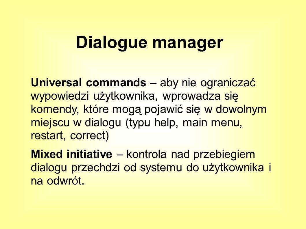 Universal commands – aby nie ograniczać wypowiedzi użytkownika, wprowadza się komendy, które mogą pojawić się w dowolnym miejscu w dialogu (typu help, main menu, restart, correct) Mixed initiative – kontrola nad przebiegiem dialogu przechdzi od systemu do użytkownika i na odwrót.