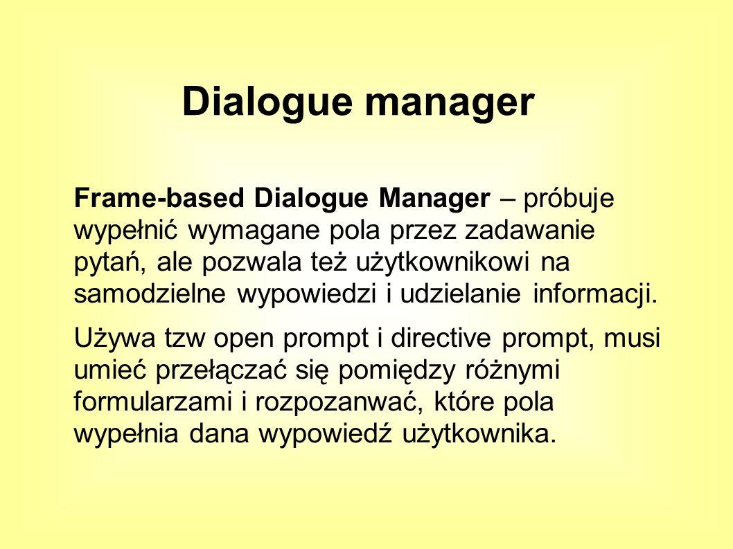 Frame-based Dialogue Manager – próbuje wypełnić wymagane pola przez zadawanie pytań, ale pozwala też użytkownikowi na samodzielne wypowiedzi i udzielanie informacji.