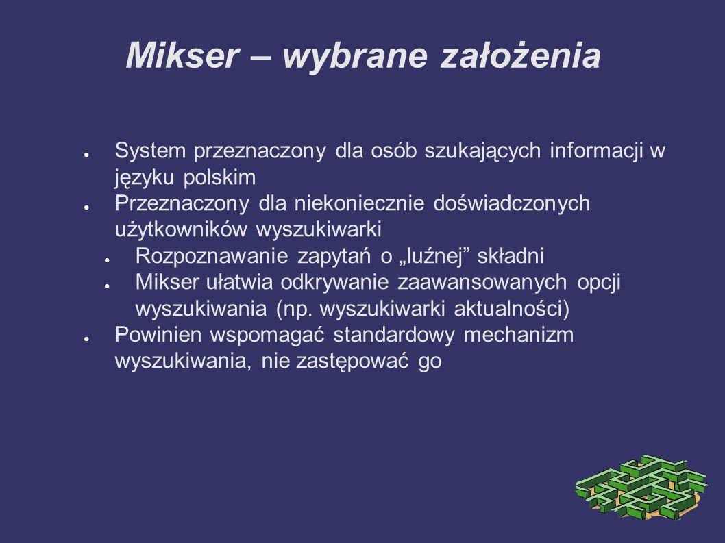 """Mikser – wybrane założenia ● System przeznaczony dla osób szukających informacji w języku polskim ● Przeznaczony dla niekoniecznie doświadczonych użytkowników wyszukiwarki ● Rozpoznawanie zapytań o """"luźnej składni ● Mikser ułatwia odkrywanie zaawansowanych opcji wyszukiwania (np."""