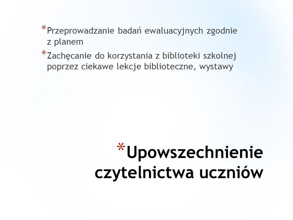 * Upowszechnienie czytelnictwa uczniów * Przeprowadzanie badań ewaluacyjnych zgodnie z planem * Zachęcanie do korzystania z biblioteki szkolnej poprzez ciekawe lekcje biblioteczne, wystawy