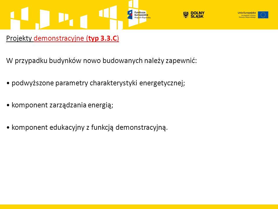Projekty demonstracyjne (typ 3.3.C) W przypadku budynków nowo budowanych należy zapewnić: podwyższone parametry charakterystyki energetycznej; komponent zarządzania energią; komponent edukacyjny z funkcją demonstracyjną.