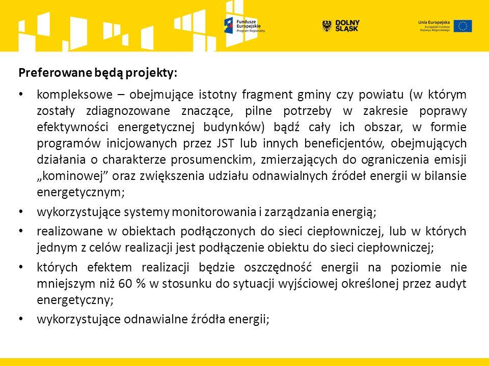"""Preferowane będą projekty: kompleksowe – obejmujące istotny fragment gminy czy powiatu (w którym zostały zdiagnozowane znaczące, pilne potrzeby w zakresie poprawy efektywności energetycznej budynków) bądź cały ich obszar, w formie programów inicjowanych przez JST lub innych beneficjentów, obejmujących działania o charakterze prosumenckim, zmierzających do ograniczenia emisji """"kominowej oraz zwiększenia udziału odnawialnych źródeł energii w bilansie energetycznym; wykorzystujące systemy monitorowania i zarządzania energią; realizowane w obiektach podłączonych do sieci ciepłowniczej, lub w których jednym z celów realizacji jest podłączenie obiektu do sieci ciepłowniczej; których efektem realizacji będzie oszczędność energii na poziomie nie mniejszym niż 60 % w stosunku do sytuacji wyjściowej określonej przez audyt energetyczny; wykorzystujące odnawialne źródła energii;"""
