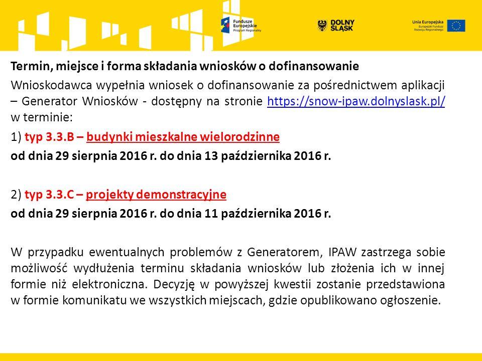 Termin, miejsce i forma składania wniosków o dofinansowanie Wnioskodawca wypełnia wniosek o dofinansowanie za pośrednictwem aplikacji – Generator Wniosków - dostępny na stronie https://snow-ipaw.dolnyslask.pl/ w terminie:https://snow-ipaw.dolnyslask.pl/ 1) typ 3.3.B – budynki mieszkalne wielorodzinne od dnia 29 sierpnia 2016 r.