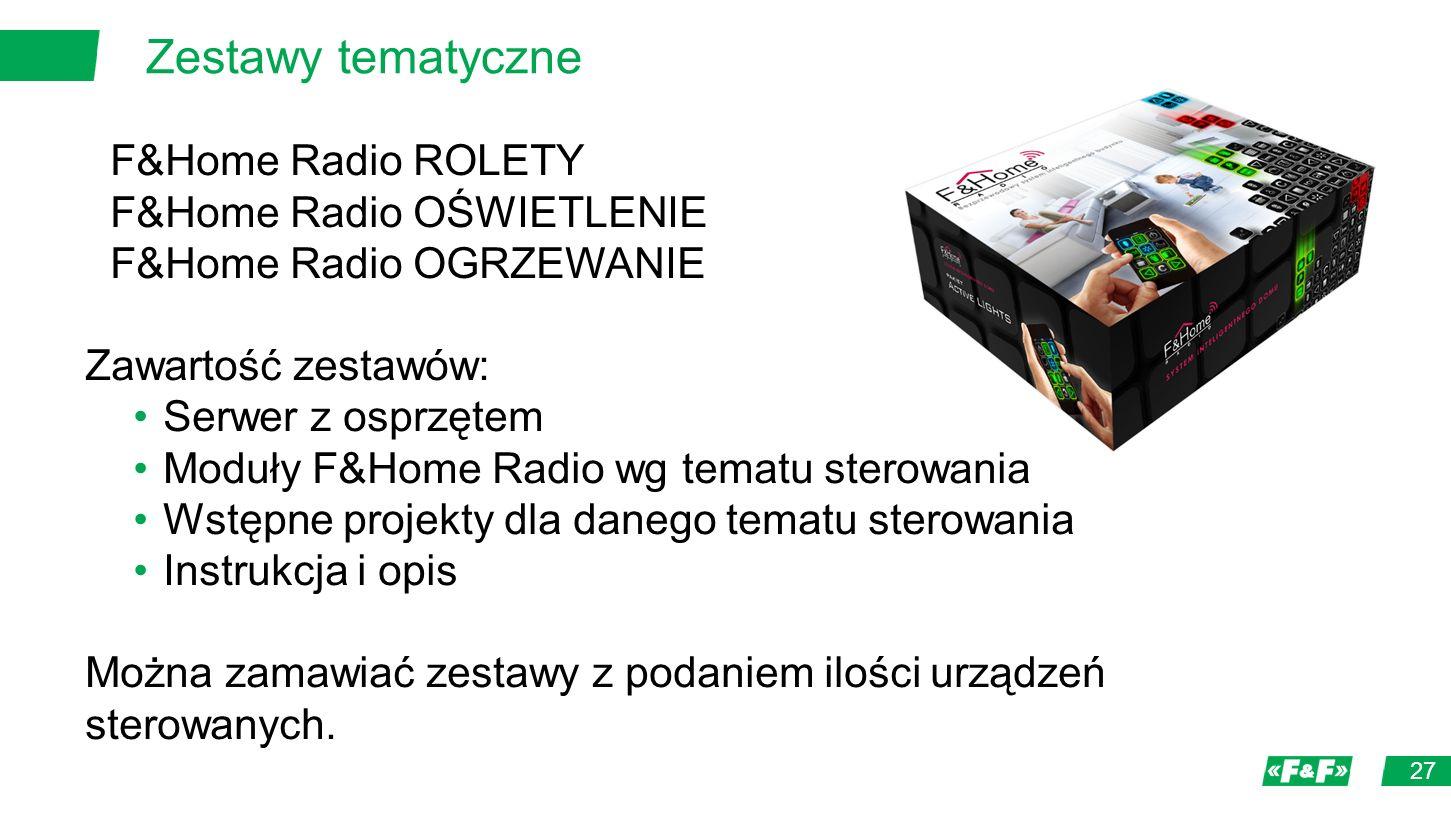 Zestawy tematyczne 27 F&Home Radio ROLETY F&Home Radio OŚWIETLENIE F&Home Radio OGRZEWANIE Zawartość zestawów: Serwer z osprzętem Moduły F&Home Radio wg tematu sterowania Wstępne projekty dla danego tematu sterowania Instrukcja i opis Można zamawiać zestawy z podaniem ilości urządzeń sterowanych.