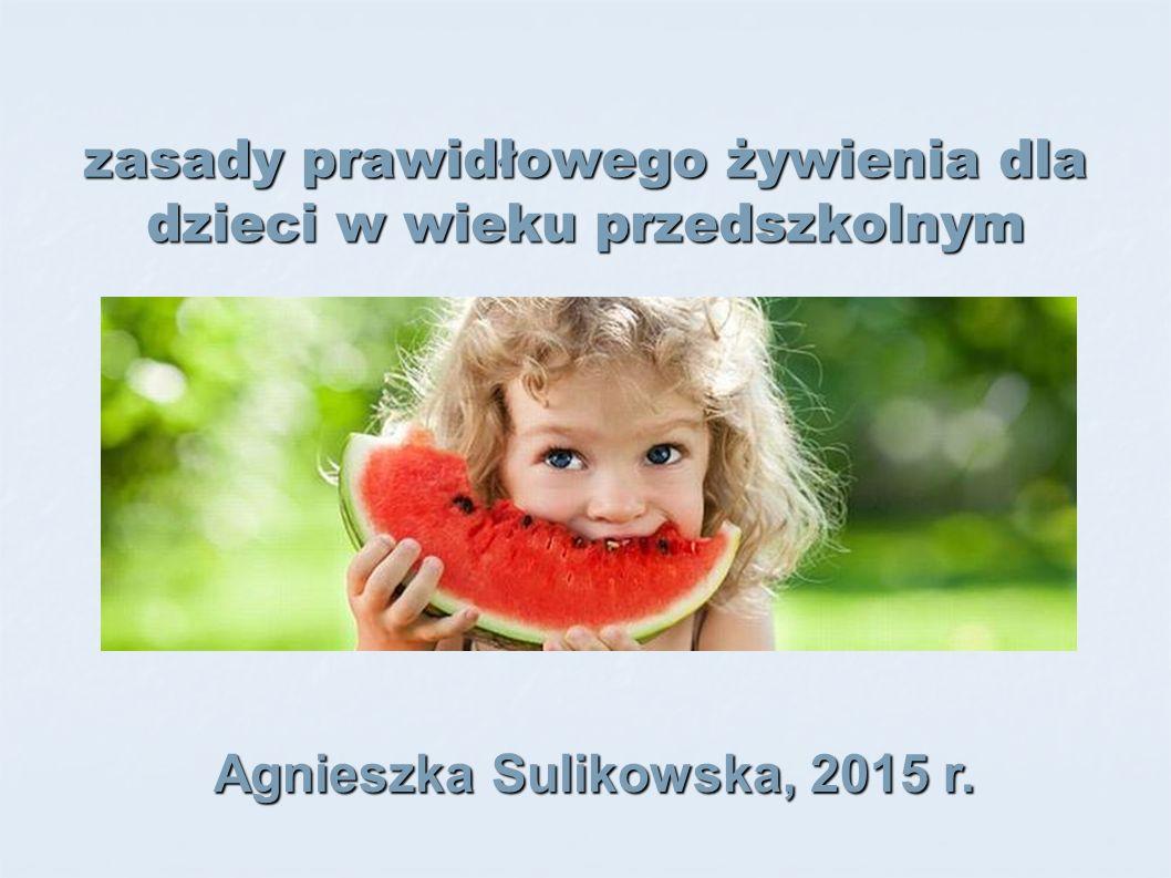 zasady prawidłowego żywienia dla dzieci w wieku przedszkolnym Agnieszka Sulikowska, 2015 r.