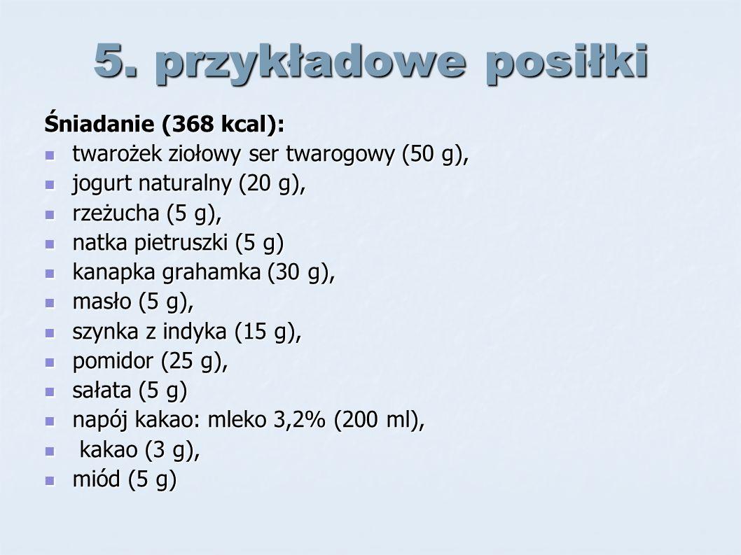 5. przykładowe posiłki Śniadanie (368 kcal): twarożek ziołowy ser twarogowy (50 g), twarożek ziołowy ser twarogowy (50 g), jogurt naturalny (20 g), jo