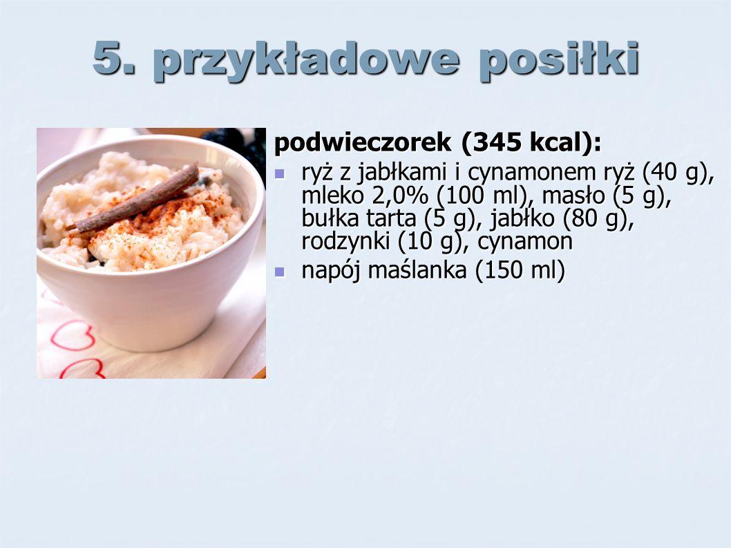 5. przykładowe posiłki podwieczorek (345 kcal): ryż z jabłkami i cynamonem ryż (40 g), mleko 2,0% (100 ml), masło (5 g), bułka tarta (5 g), jabłko (80