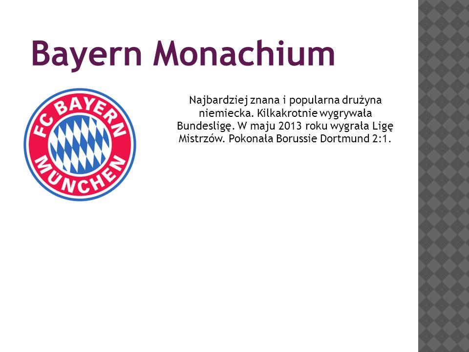 Bayern Monachium Najbardziej znana i popularna drużyna niemiecka. Kilkakrotnie wygrywała Bundesligę. W maju 2013 roku wygrała Ligę Mistrzów. Pokonała