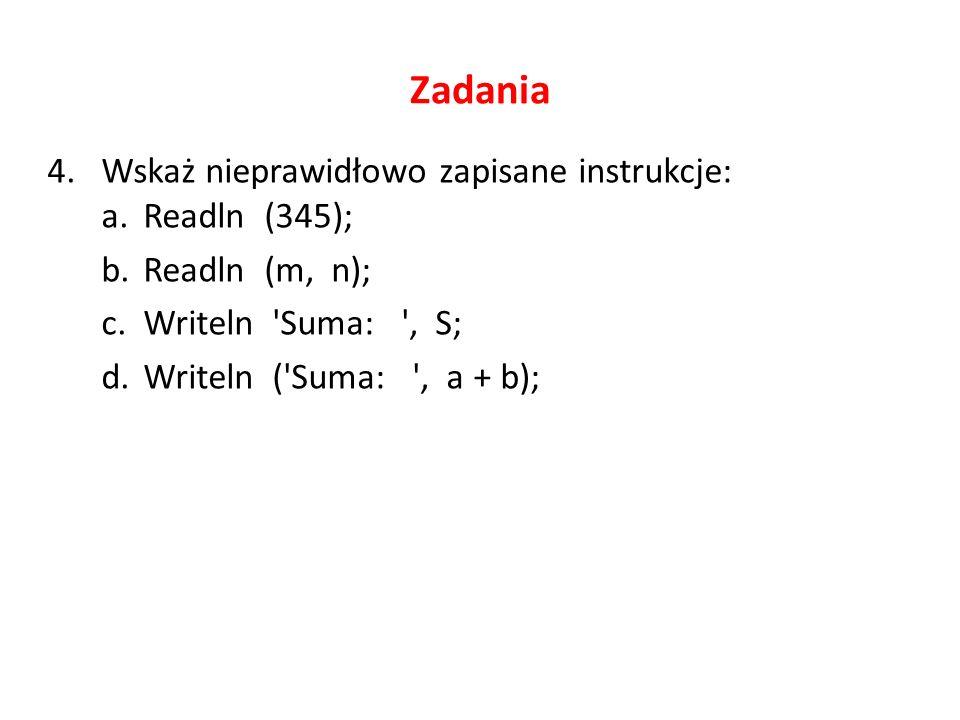 Zadania 4.Wskaż nieprawidłowo zapisane instrukcje: a.Readln (345); b.Readln (m, n); c.Writeln Suma: , S; d.Writeln ( Suma: , a + b);