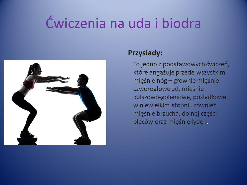 Ćwiczenia na uda i biodra Przysiady: To jedno z podstawowych ćwiczeń, które angażuje przede wszystkim mięśnie nóg – głównie mięśnie czworogłowe ud, mięśnie kulszowo-goleniowe, pośladkowe, w niewielkim stopniu również mięśnie brzucha, dolnej części pleców oraz mięśnie łydek.
