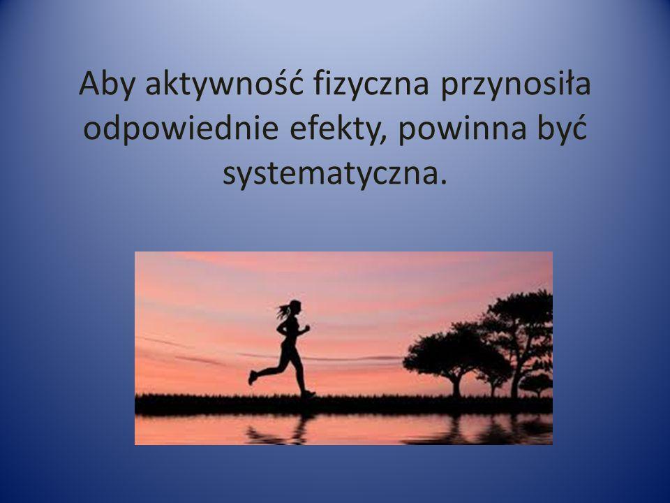 Aby aktywność fizyczna przynosiła odpowiednie efekty, powinna być systematyczna.