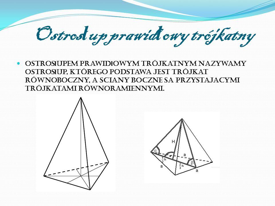 Ostros ł up prawid ł owy trójkatny Ostros ł upem prawid ł owym trójkatnym nazywamy ostros ł up, którego podstawa jest trójkat równoboczny, a sciany boczne sa przystajacymi trójkatami równoramiennymi.