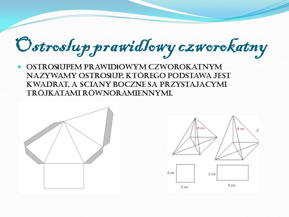 Ostroslup prawidlowy czworokatny Ostros ł upem prawid ł owym czworokatnym nazywamy ostros ł up, którego podstawa jest kwadrat, a sciany boczne sa przystajacymi trójkatami równoramiennymi.