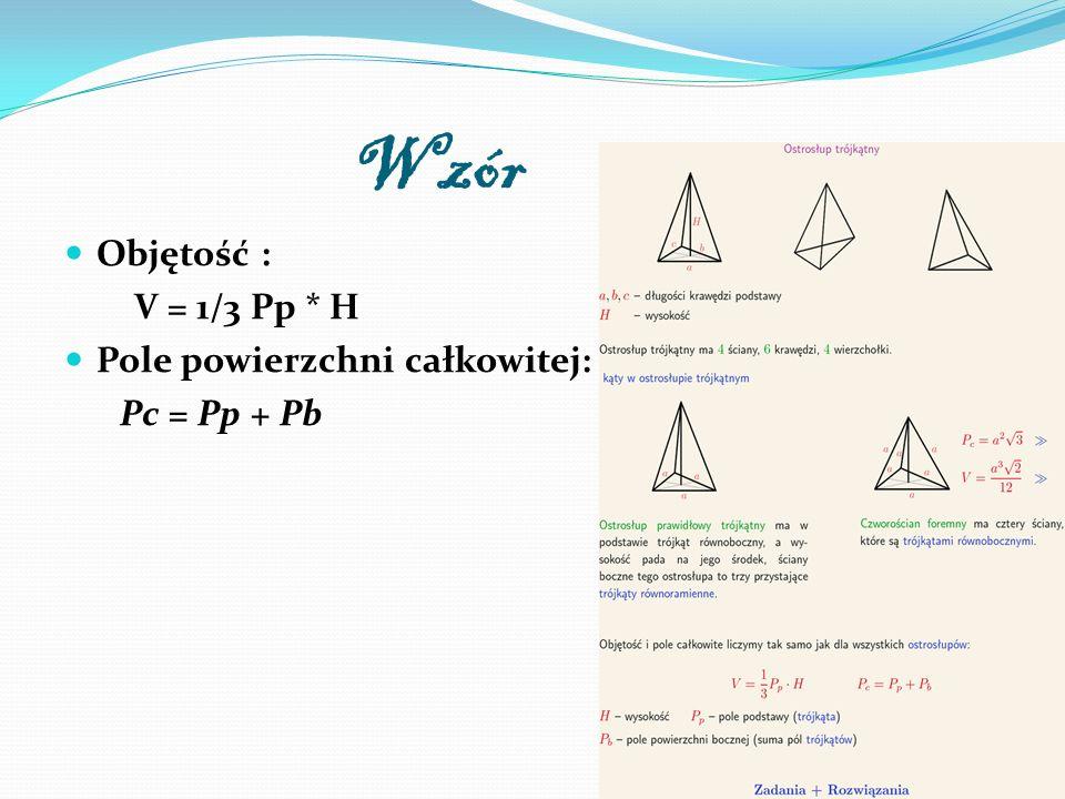 Wzór Objętość : V = 1/3 Pp * H Pole powierzchni całkowitej: Pc = Pp + Pb