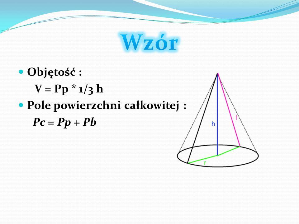 Objętość : V = Pp * 1/3 h Pole powierzchni całkowitej : Pc = Pp + Pb