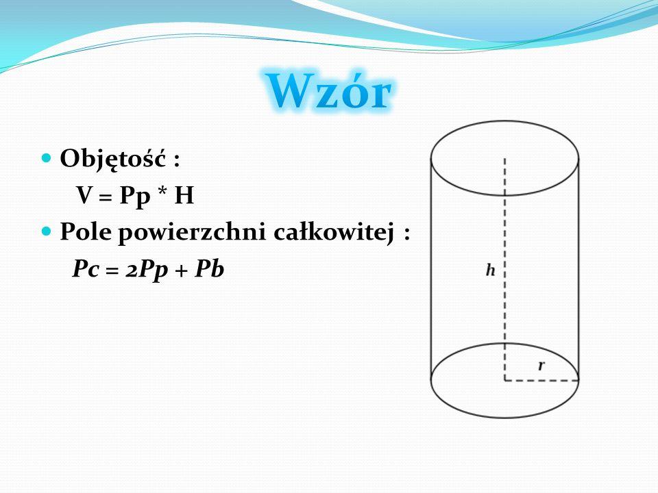 Objętość : V = Pp * H Pole powierzchni całkowitej : Pc = 2Pp + Pb
