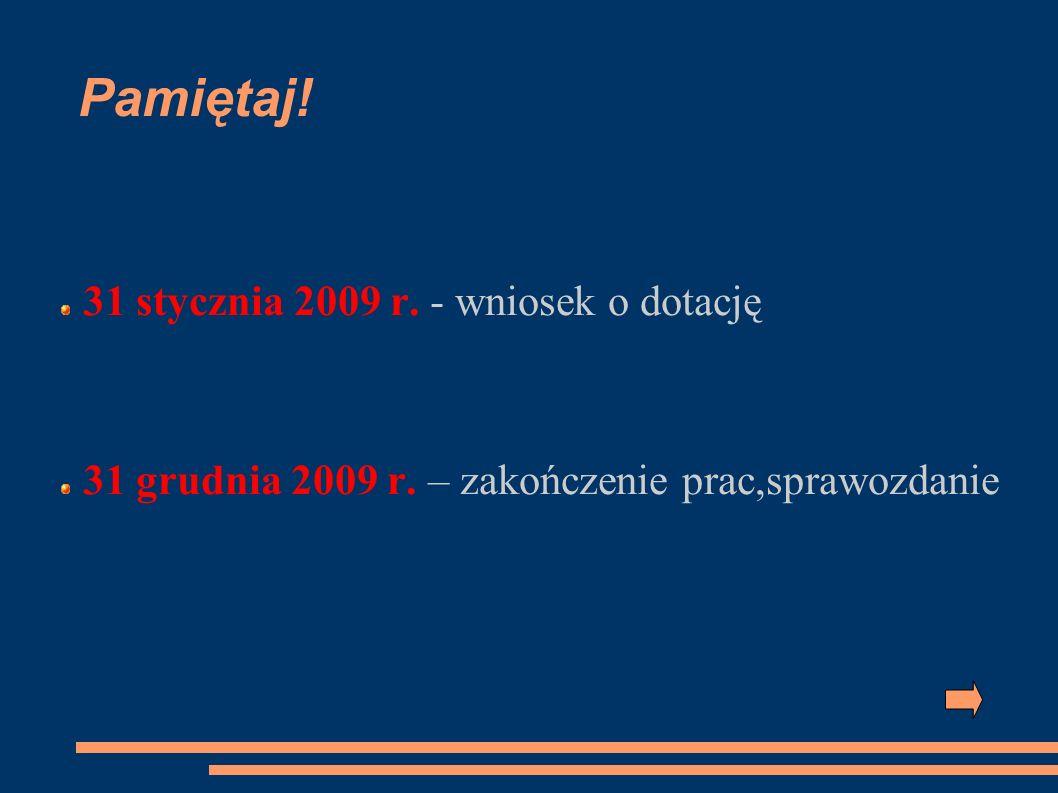 Pamiętaj! 31 stycznia 2009 r. - wniosek o dotację 31 grudnia 2009 r. – zakończenie prac,sprawozdanie
