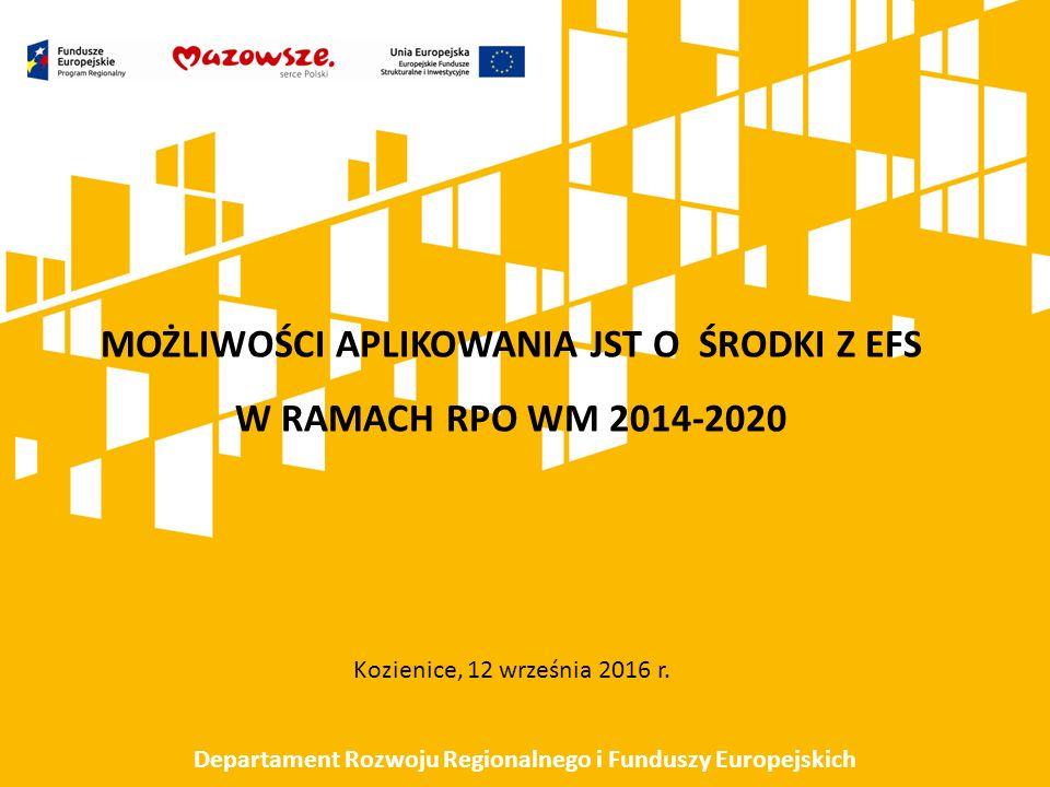 MOŻLIWOŚCI APLIKOWANIA JST O ŚRODKI Z EFS W RAMACH RPO WM 2014-2020 Kozienice, 12 września 2016 r. Departament Rozwoju Regionalnego i Funduszy Europej