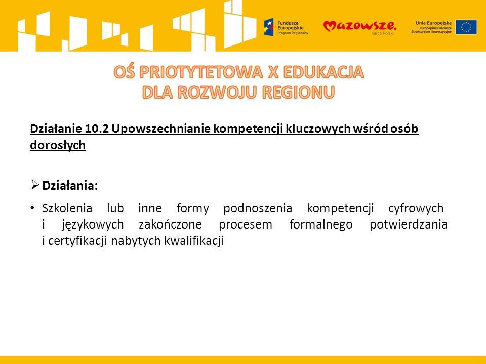 Działanie 10.2 Upowszechnianie kompetencji kluczowych wśród osób dorosłych  Działania: Szkolenia lub inne formy podnoszenia kompetencji cyfrowych i językowych zakończone procesem formalnego potwierdzania i certyfikacji nabytych kwalifikacji