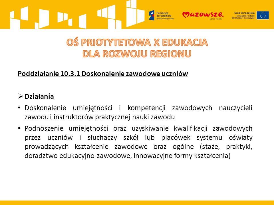 Poddziałanie 10.3.1 Doskonalenie zawodowe uczniów  Działania Doskonalenie umiejętności i kompetencji zawodowych nauczycieli zawodu i instruktorów praktycznej nauki zawodu Podnoszenie umiejętności oraz uzyskiwanie kwalifikacji zawodowych przez uczniów i słuchaczy szkół lub placówek systemu oświaty prowadzących kształcenie zawodowe oraz ogólne (staże, praktyki, doradztwo edukacyjno-zawodowe, innowacyjne formy kształcenia)