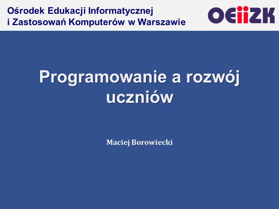 Ośrodek Edukacji Informatycznej i Zastosowań Komputerów w Warszawie Programowanie a rozwój uczniów Maciej Borowiecki
