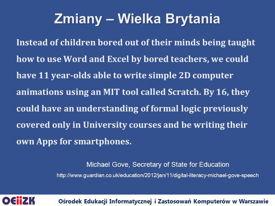 Ośrodek Edukacji Informatycznej i Zastosowań Komputerów w Warszawie Już od września tego roku, w Wielkiej Brytanii zajęcia z informatyki obejmą wszystkie szczeble obowiązkowej edukacji, a programy nauczania będą tworzone przez ekspertów z British Computer Society, uwzględniających uwagi firm takich jak Google, IBM czy Microsoft.